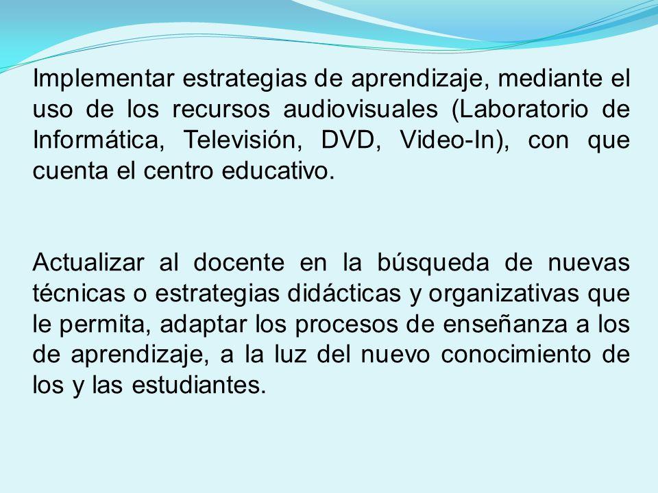 Implementar estrategias de aprendizaje, mediante el uso de los recursos audiovisuales (Laboratorio de Informática, Televisión, DVD, Video-In), con que cuenta el centro educativo.
