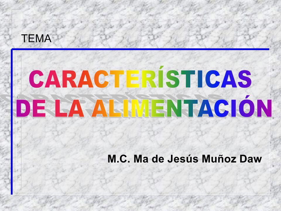 TEMA CARACTERÍSTICAS DE LA ALIMENTACIÓN M.C. Ma de Jesús Muñoz Daw