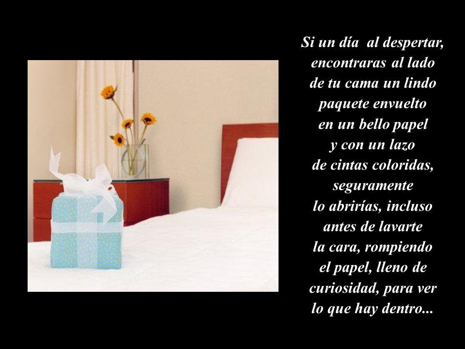 Si un día al despertar, encontraras al lado de tu cama un lindo paquete envuelto en un bello papel y con un lazo de cintas coloridas, seguramente lo abrirías, incluso antes de lavarte la cara, rompiendo el papel, lleno de curiosidad, para ver lo que hay dentro...