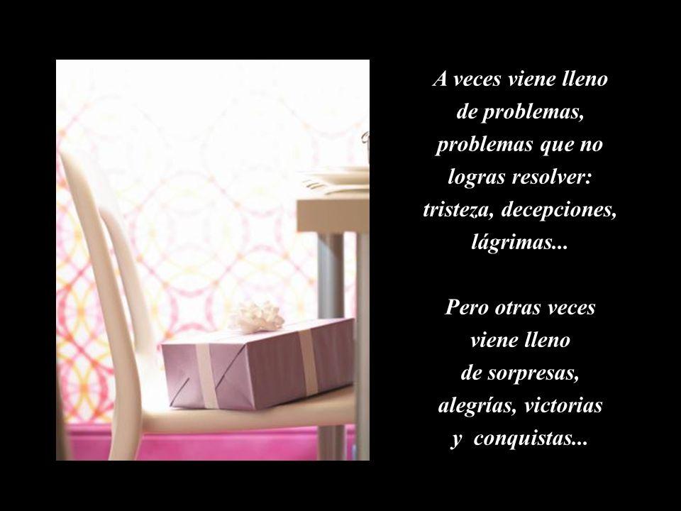 A veces viene lleno de problemas, problemas que no logras resolver: tristeza, decepciones, lágrimas...