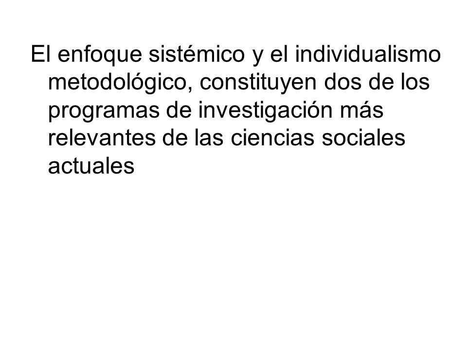 El enfoque sistémico y el individualismo metodológico, constituyen dos de los programas de investigación más relevantes de las ciencias sociales actuales