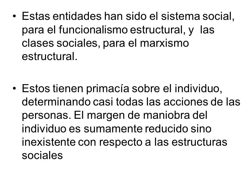 Estas entidades han sido el sistema social, para el funcionalismo estructural, y las clases sociales, para el marxismo estructural.