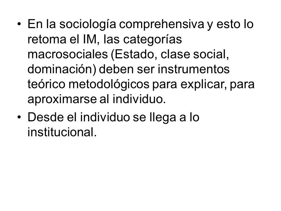 En la sociología comprehensiva y esto lo retoma el IM, las categorías macrosociales (Estado, clase social, dominación) deben ser instrumentos teórico metodológicos para explicar, para aproximarse al individuo.