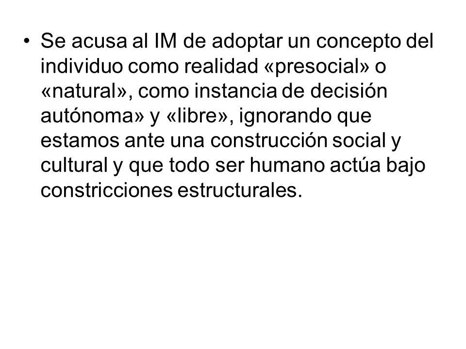 Se acusa al IM de adoptar un concepto del individuo como realidad «presocial» o «natural», como instancia de decisión autónoma» y «libre», ignorando que estamos ante una construcción social y cultural y que todo ser humano actúa bajo constricciones estructurales.