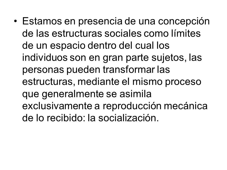 Estamos en presencia de una concepción de las estructuras sociales como límites de un espacio dentro del cual los individuos son en gran parte sujetos, las personas pueden transformar las estructuras, mediante el mismo proceso que generalmente se asimila exclusivamente a reproducción mecánica de lo recibido: la socialización.