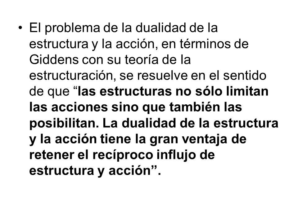 El problema de la dualidad de la estructura y la acción, en términos de Giddens con su teoría de la estructuración, se resuelve en el sentido de que las estructuras no sólo limitan las acciones sino que también las posibilitan.