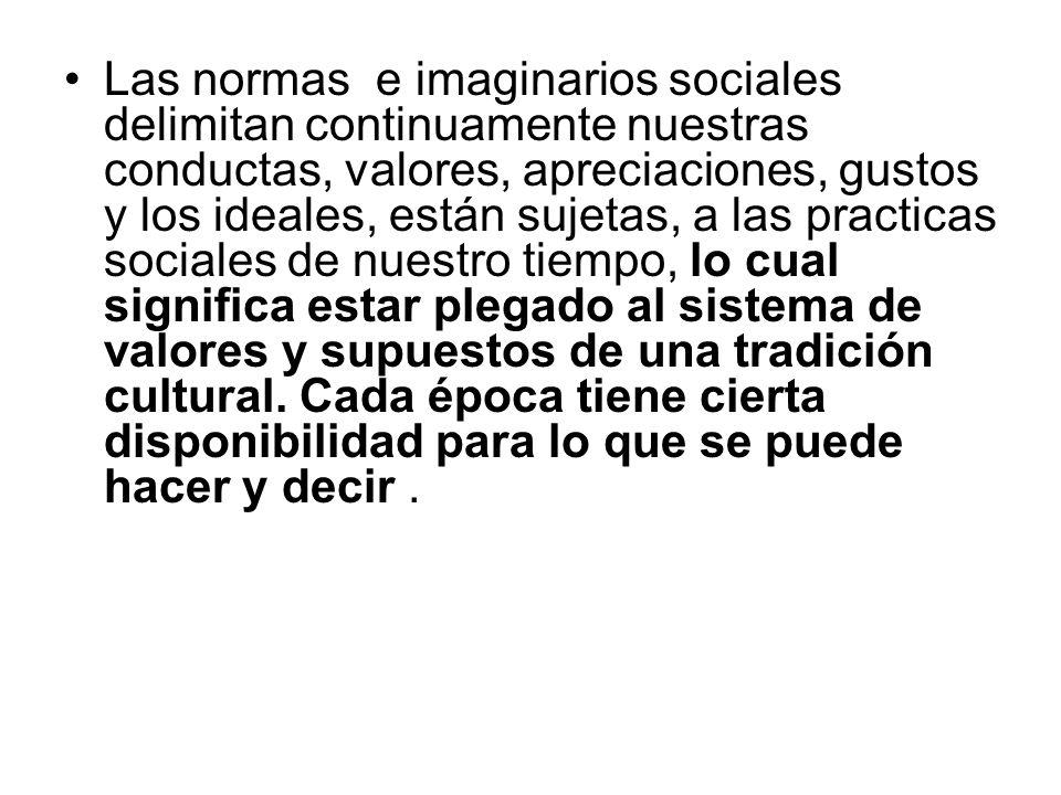 Las normas e imaginarios sociales delimitan continuamente nuestras conductas, valores, apreciaciones, gustos y los ideales, están sujetas, a las practicas sociales de nuestro tiempo, lo cual significa estar plegado al sistema de valores y supuestos de una tradición cultural.