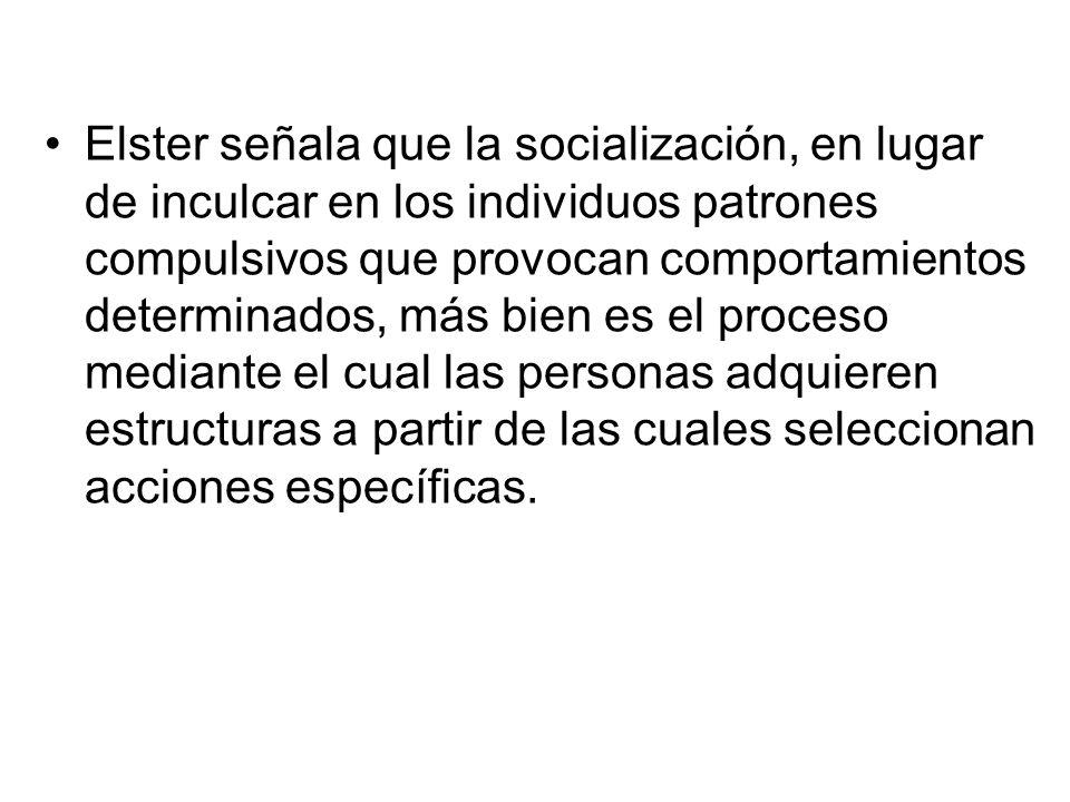 Elster señala que la socialización, en lugar de inculcar en los individuos patrones compulsivos que provocan comportamientos determinados, más bien es el proceso mediante el cual las personas adquieren estructuras a partir de las cuales seleccionan acciones específicas.