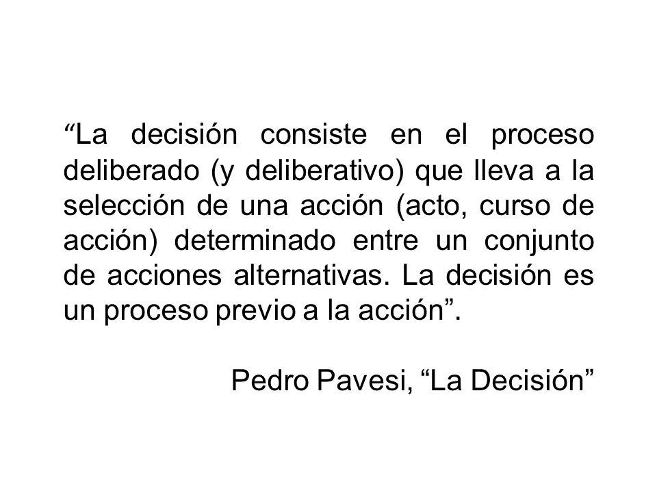 La decisión consiste en el proceso deliberado (y deliberativo) que lleva a la selección de una acción (acto, curso de acción) determinado entre un conjunto de acciones alternativas. La decisión es un proceso previo a la acción .