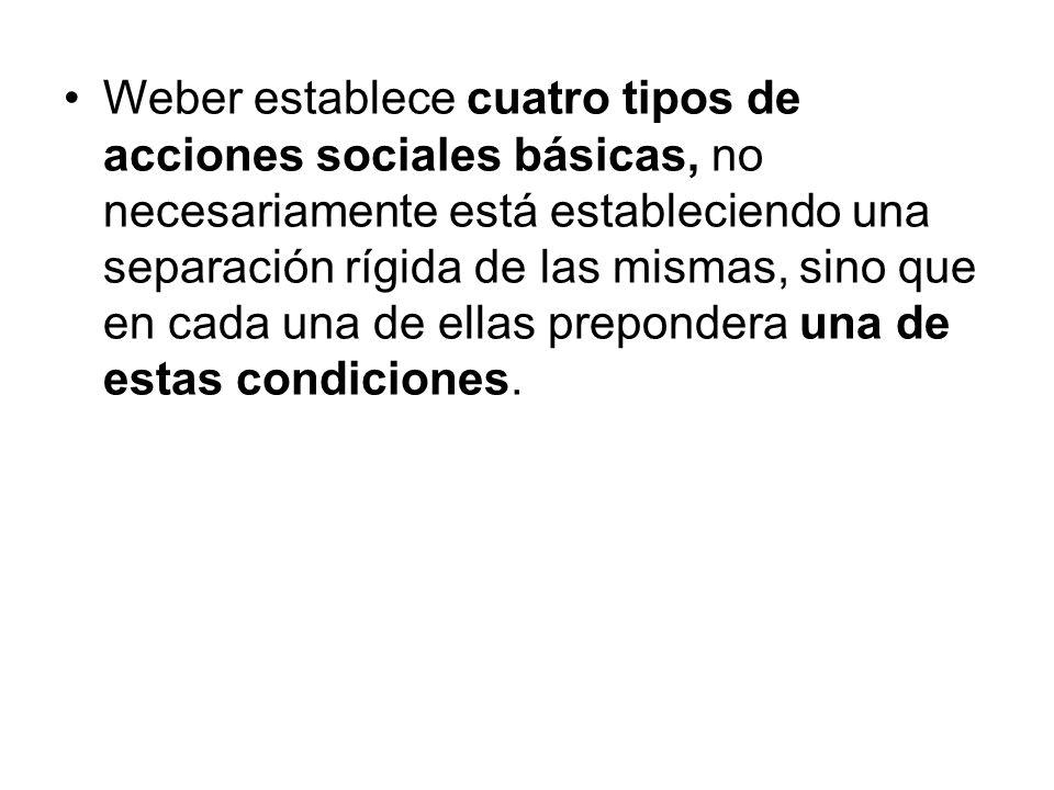 Weber establece cuatro tipos de acciones sociales básicas, no necesariamente está estableciendo una separación rígida de las mismas, sino que en cada una de ellas prepondera una de estas condiciones.