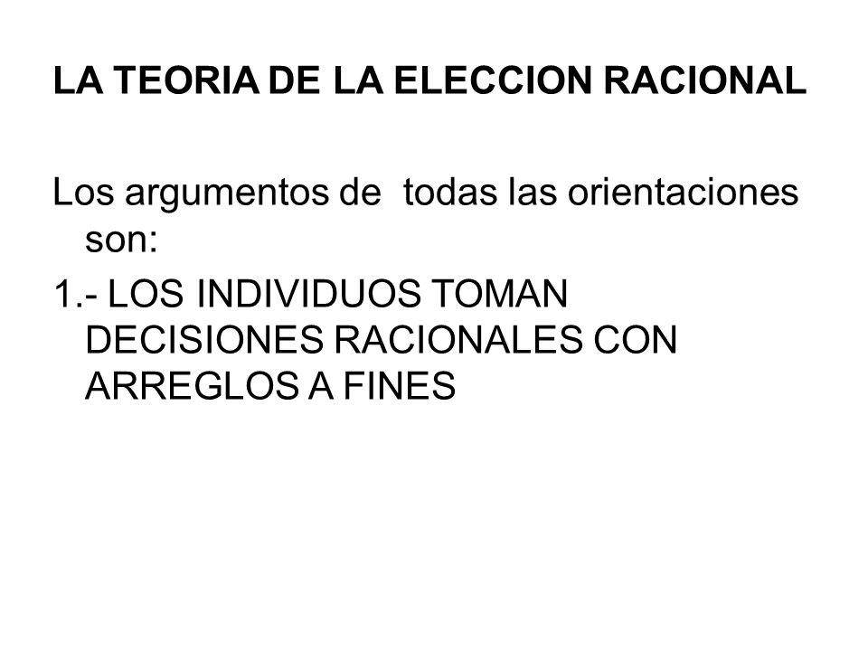LA TEORIA DE LA ELECCION RACIONAL Los argumentos de todas las orientaciones son: 1.- LOS INDIVIDUOS TOMAN DECISIONES RACIONALES CON ARREGLOS A FINES