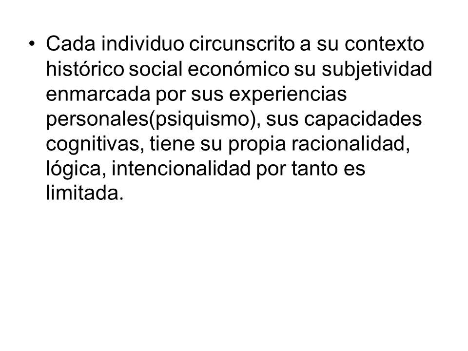Cada individuo circunscrito a su contexto histórico social económico su subjetividad enmarcada por sus experiencias personales(psiquismo), sus capacidades cognitivas, tiene su propia racionalidad, lógica, intencionalidad por tanto es limitada.
