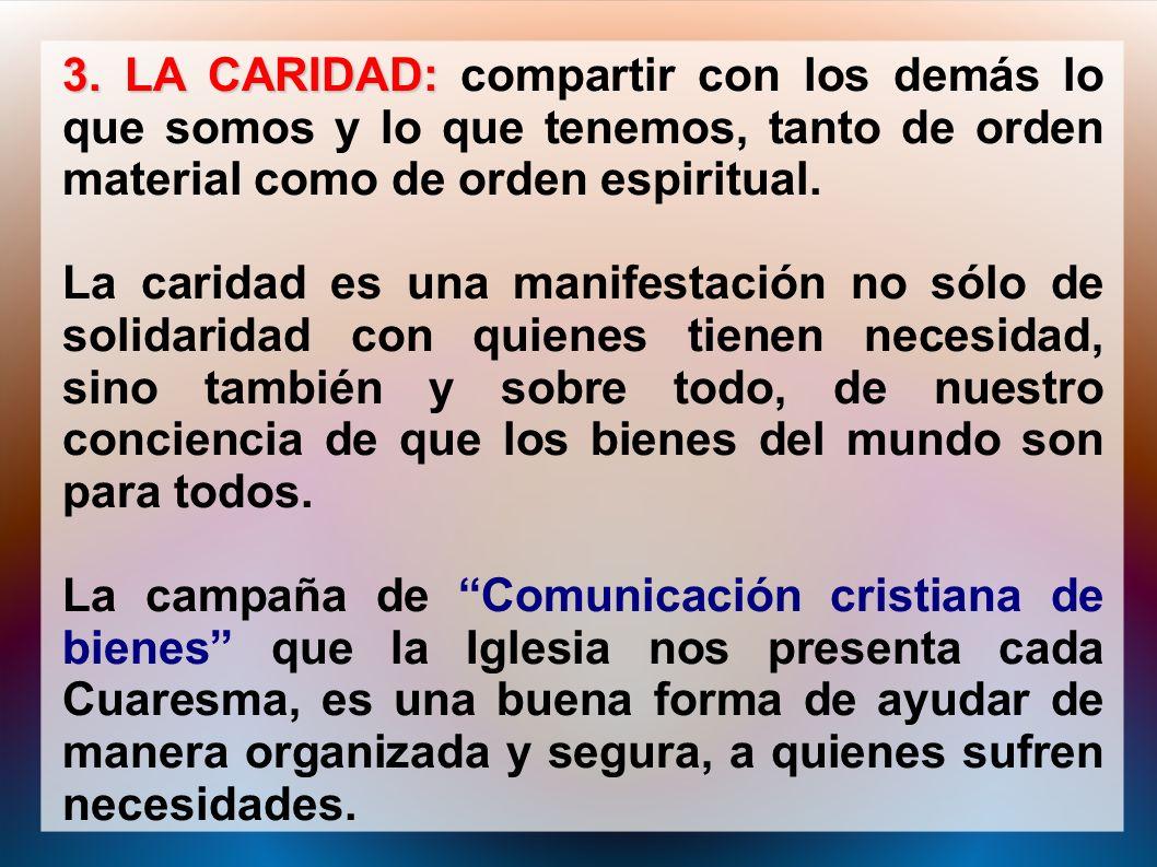 3. LA CARIDAD: compartir con los demás lo que somos y lo que tenemos, tanto de orden material como de orden espiritual.