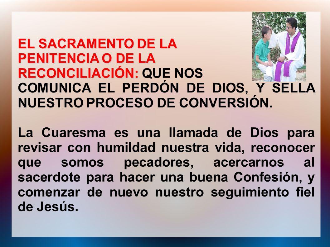 EL SACRAMENTO DE LAPENITENCIA O DE LA. RECONCILIACIÓN: QUE NOS. COMUNICA EL PERDÓN DE DIOS, Y SELLA NUESTRO PROCESO DE CONVERSIÓN.