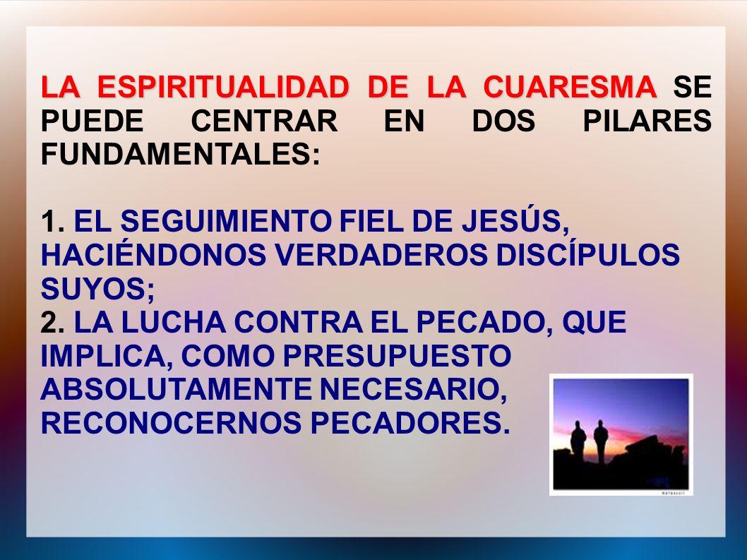 LA ESPIRITUALIDAD DE LA CUARESMA SE PUEDE CENTRAR EN DOS PILARES FUNDAMENTALES: