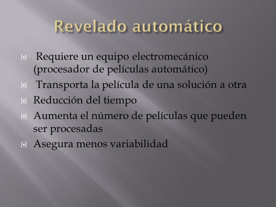 Revelado automático Requiere un equipo electromecánico (procesador de películas automático) Transporta la película de una solución a otra.