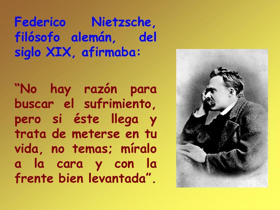 Federico Nietzsche, filósofo alemán, del siglo XIX, afirmaba: