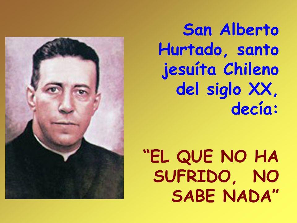 San Alberto Hurtado, santo jesuíta Chileno del siglo XX, decía: