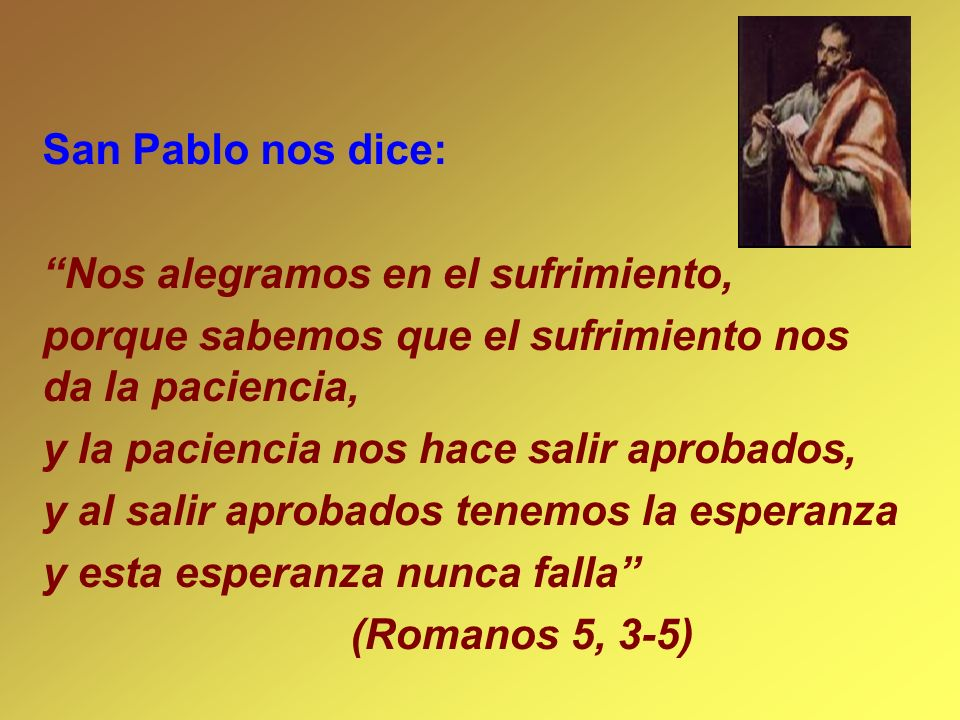San Pablo nos dice: Nos alegramos en el sufrimiento, porque sabemos que el sufrimiento nos da la paciencia,