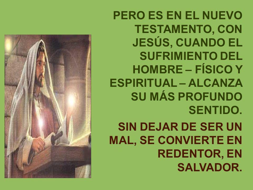 PERO ES EN EL NUEVO TESTAMENTO, CON JESÚS, CUANDO EL SUFRIMIENTO DEL HOMBRE – FÍSICO Y ESPIRITUAL – ALCANZA SU MÁS PROFUNDO SENTIDO.