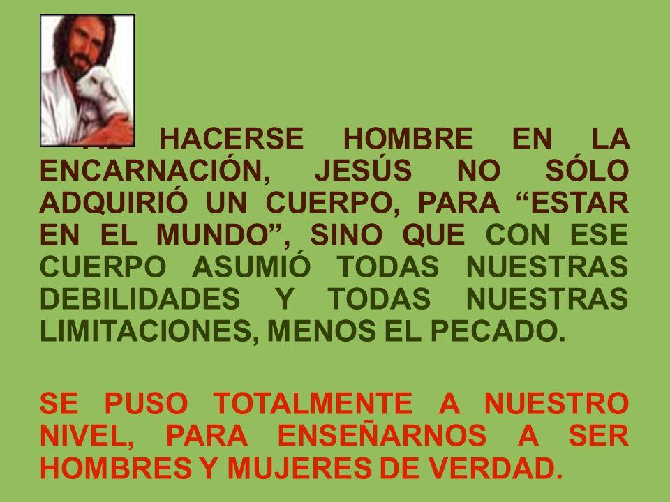 AL HACERSE HOMBRE EN LA ENCARNACIÓN, JESÚS NO SÓLO ADQUIRIÓ UN CUERPO, PARA ESTAR EN EL MUNDO , SINO QUE CON ESE CUERPO ASUMIÓ TODAS NUESTRAS DEBILIDADES Y TODAS NUESTRAS LIMITACIONES, MENOS EL PECADO.