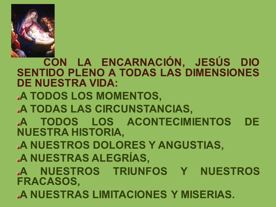 CON LA ENCARNACIÓN, JESÚS DIO SENTIDO PLENO A TODAS LAS DIMENSIONES DE NUESTRA VIDA: