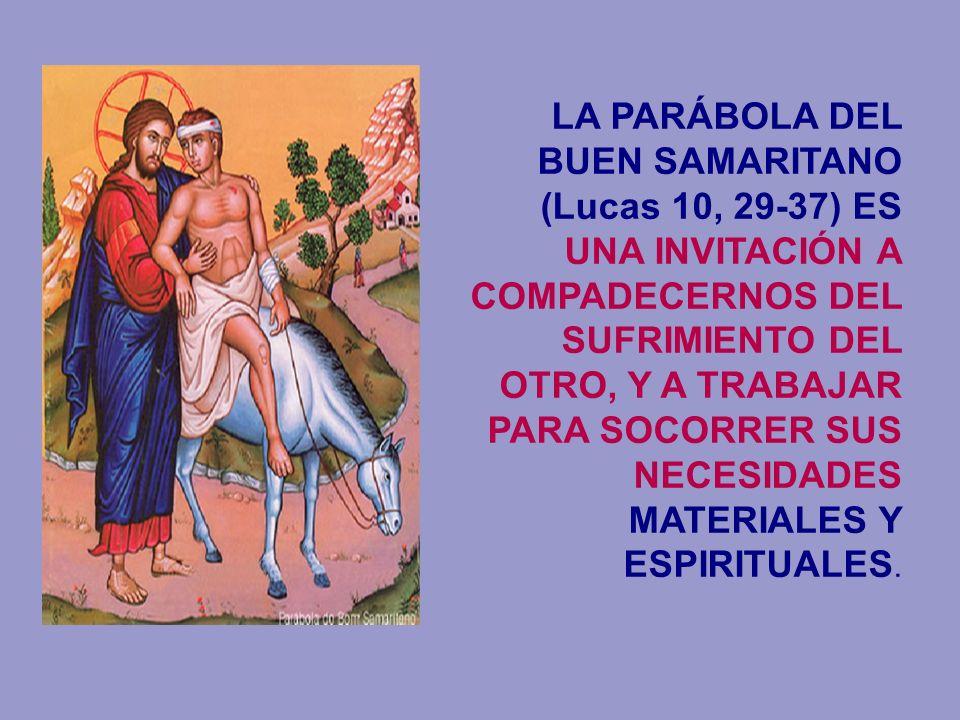 LA PARÁBOLA DEL BUEN SAMARITANO (Lucas 10, 29-37) ES UNA INVITACIÓN A COMPADECERNOS DEL SUFRIMIENTO DEL OTRO, Y A TRABAJAR PARA SOCORRER SUS NECESIDADES MATERIALES Y ESPIRITUALES.