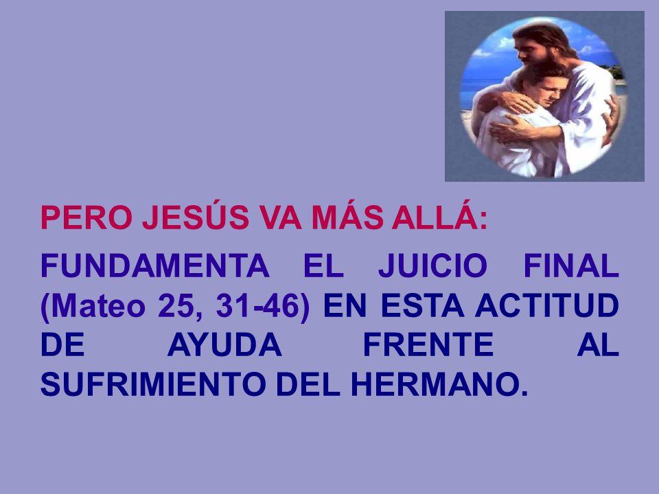 PERO JESÚS VA MÁS ALLÁ:FUNDAMENTA EL JUICIO FINAL (Mateo 25, 31-46) EN ESTA ACTITUD DE AYUDA FRENTE AL SUFRIMIENTO DEL HERMANO.