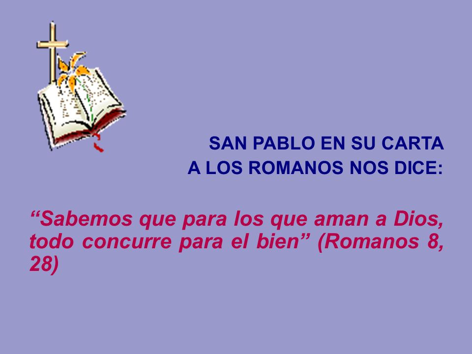 SAN PABLO EN SU CARTAA LOS ROMANOS NOS DICE: Sabemos que para los que aman a Dios, todo concurre para el bien (Romanos 8, 28)