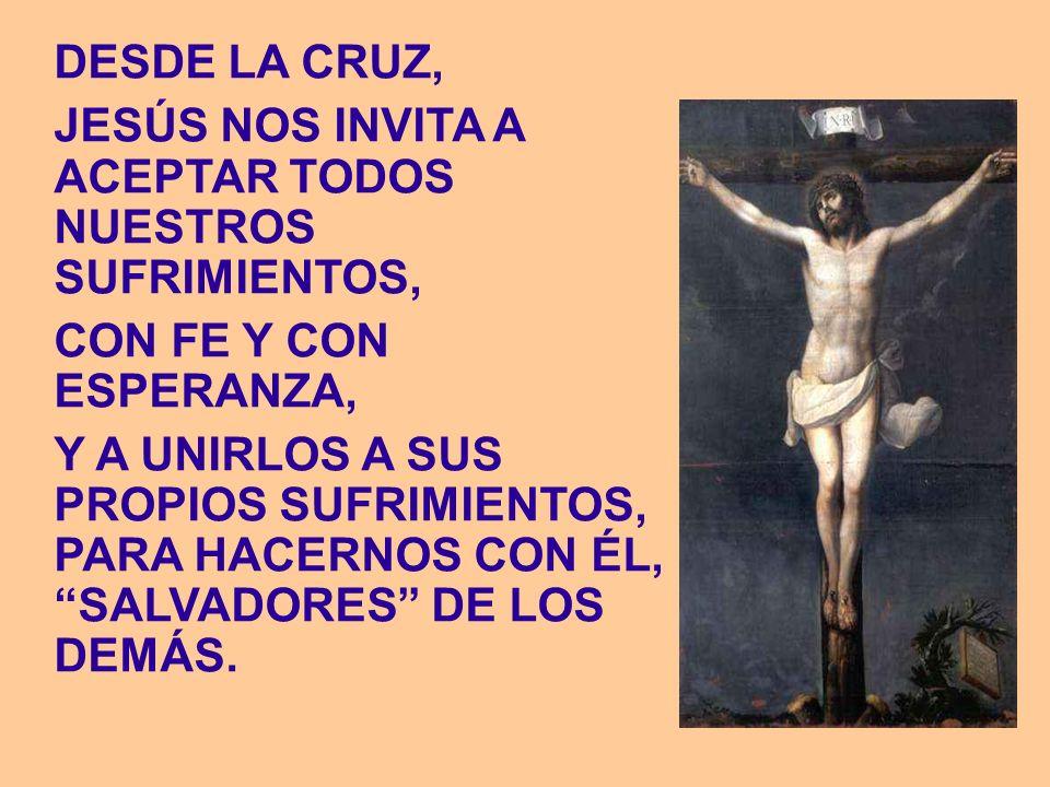 DESDE LA CRUZ, JESÚS NOS INVITA A ACEPTAR TODOS NUESTROS SUFRIMIENTOS, CON FE Y CON ESPERANZA,