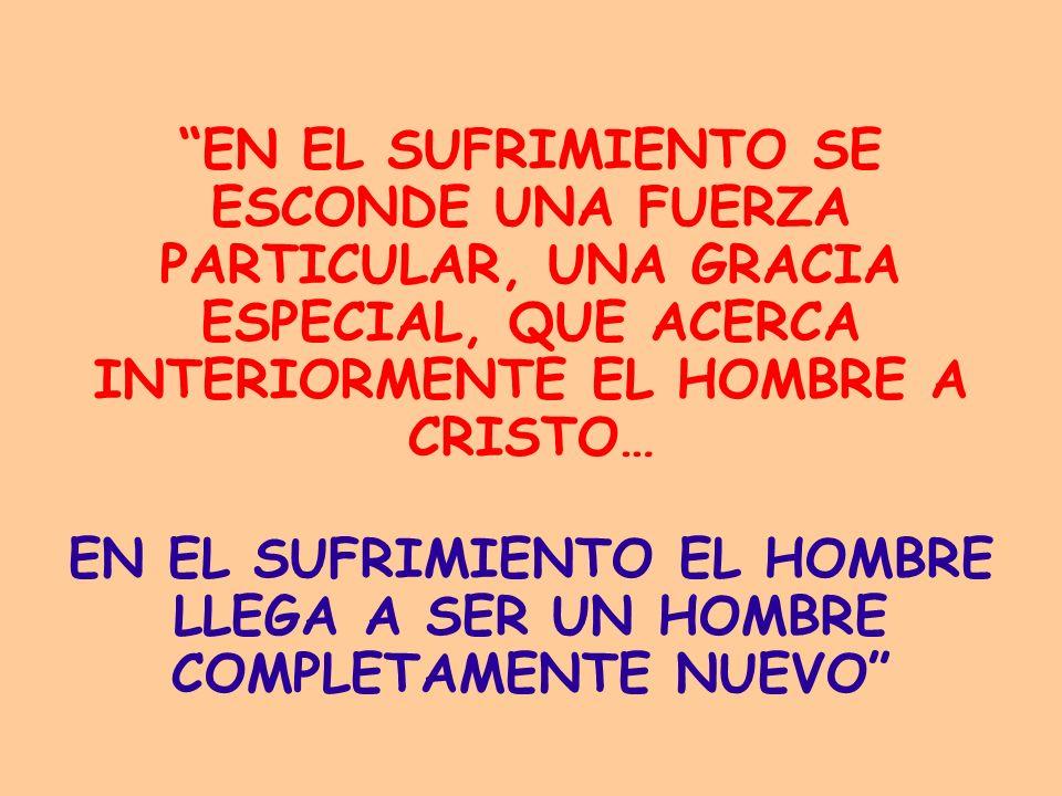 EN EL SUFRIMIENTO EL HOMBRE LLEGA A SER UN HOMBRE COMPLETAMENTE NUEVO