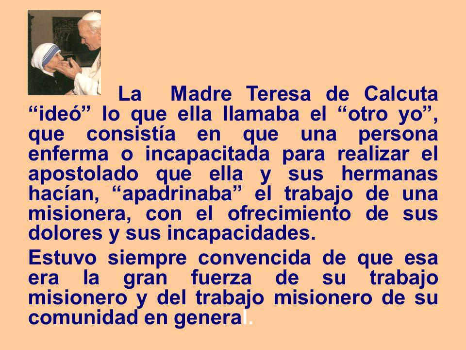 La Madre Teresa de Calcuta ideó lo que ella llamaba el otro yo , que consistía en que una persona enferma o incapacitada para realizar el apostolado que ella y sus hermanas hacían, apadrinaba el trabajo de una misionera, con el ofrecimiento de sus dolores y sus incapacidades.