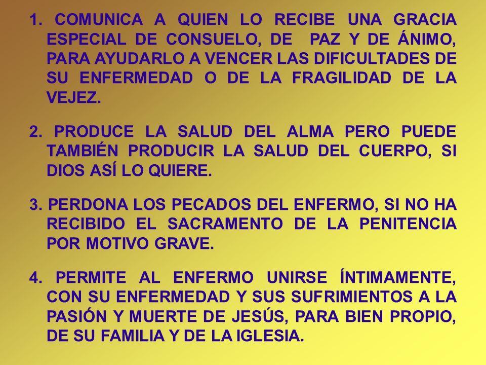 1. COMUNICA A QUIEN LO RECIBE UNA GRACIA ESPECIAL DE CONSUELO, DE PAZ Y DE ÁNIMO, PARA AYUDARLO A VENCER LAS DIFICULTADES DE SU ENFERMEDAD O DE LA FRAGILIDAD DE LA VEJEZ.