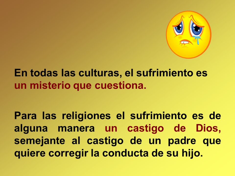 En todas las culturas, el sufrimiento es un misterio que cuestiona.