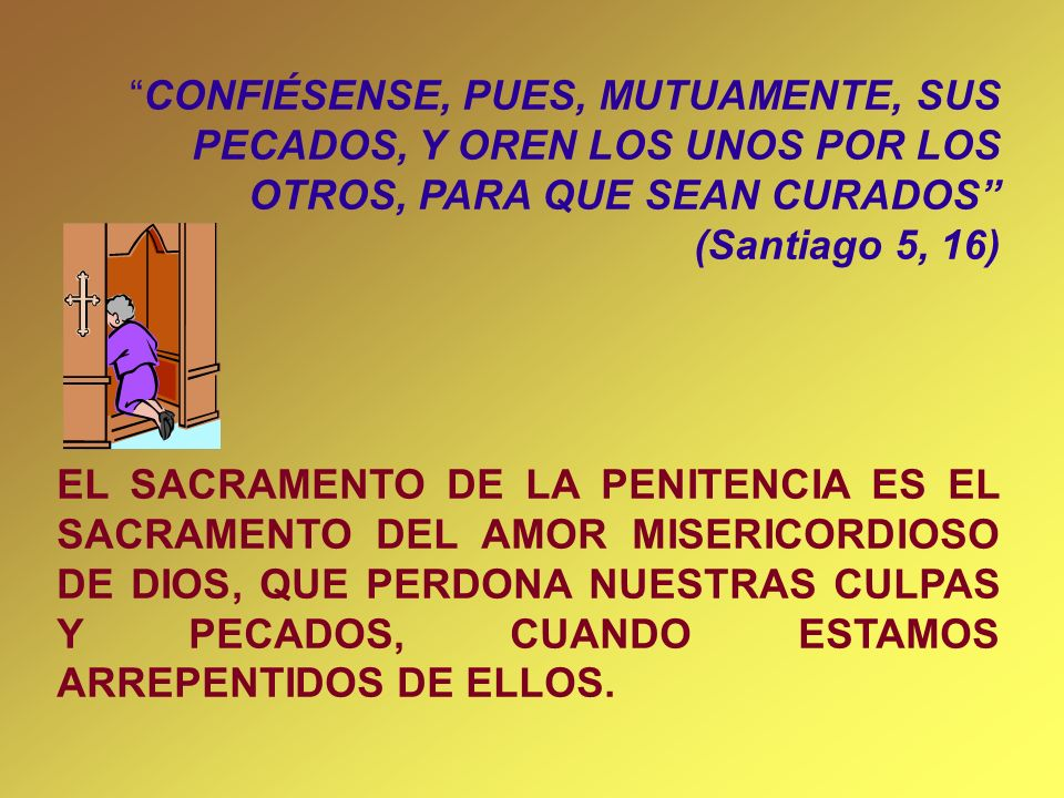 CONFIÉSENSE, PUES, MUTUAMENTE, SUS PECADOS, Y OREN LOS UNOS POR LOS OTROS, PARA QUE SEAN CURADOS (Santiago 5, 16)
