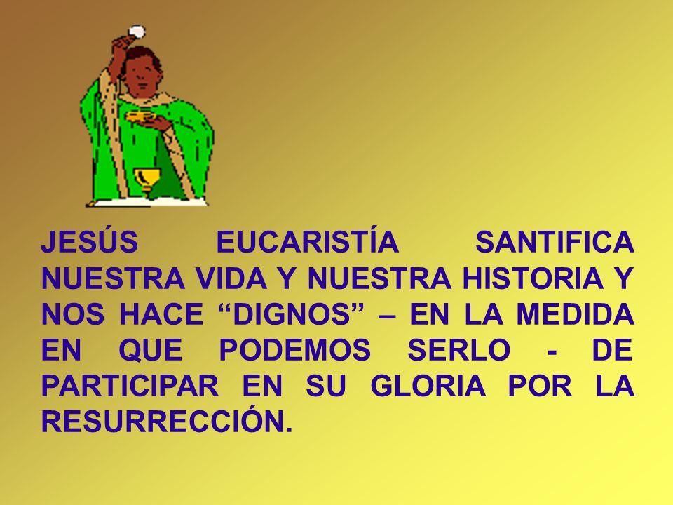 JESÚS EUCARISTÍA SANTIFICA NUESTRA VIDA Y NUESTRA HISTORIA Y NOS HACE DIGNOS – EN LA MEDIDA EN QUE PODEMOS SERLO - DE PARTICIPAR EN SU GLORIA POR LA RESURRECCIÓN.