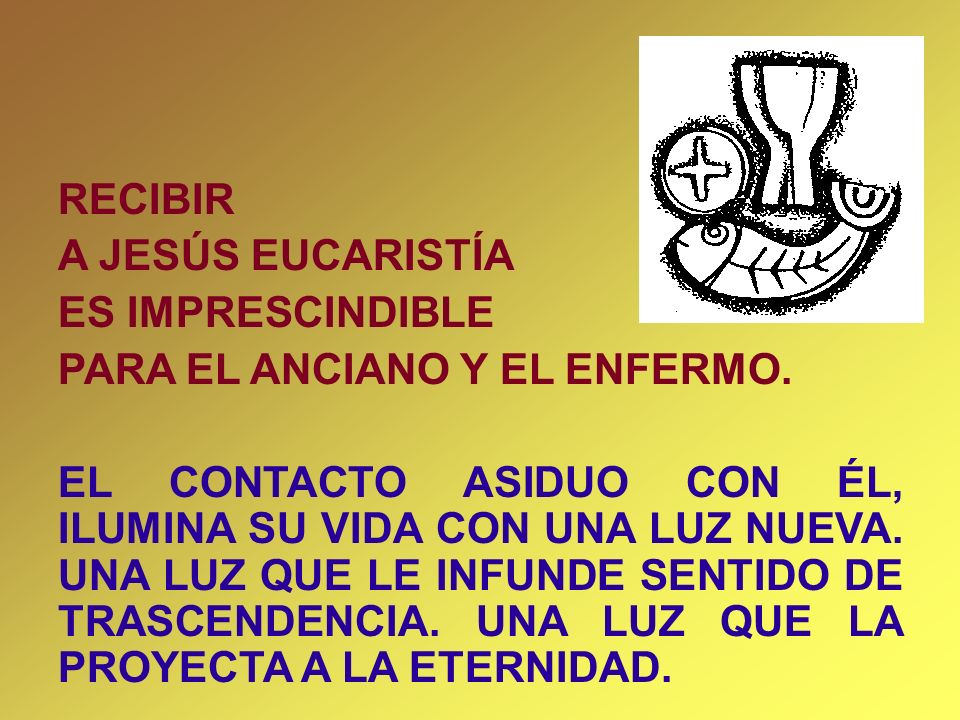 RECIBIRA JESÚS EUCARISTÍA. ES IMPRESCINDIBLE. PARA EL ANCIANO Y EL ENFERMO.