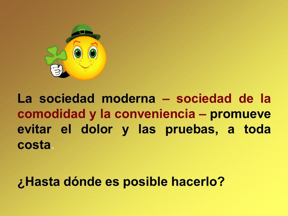 La sociedad moderna – sociedad de la comodidad y la conveniencia – promueve evitar el dolor y las pruebas, a toda costa.