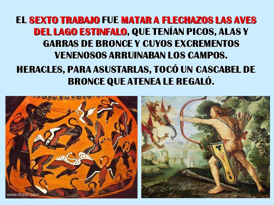 EL SEXTO TRABAJO FUE MATAR A FLECHAZOS LAS AVES DEL LAGO ESTINFALO, QUE TENÍAN PICOS, ALAS Y GARRAS DE BRONCE Y CUYOS EXCREMENTOS VENENOSOS ARRUINABAN LOS CAMPOS.