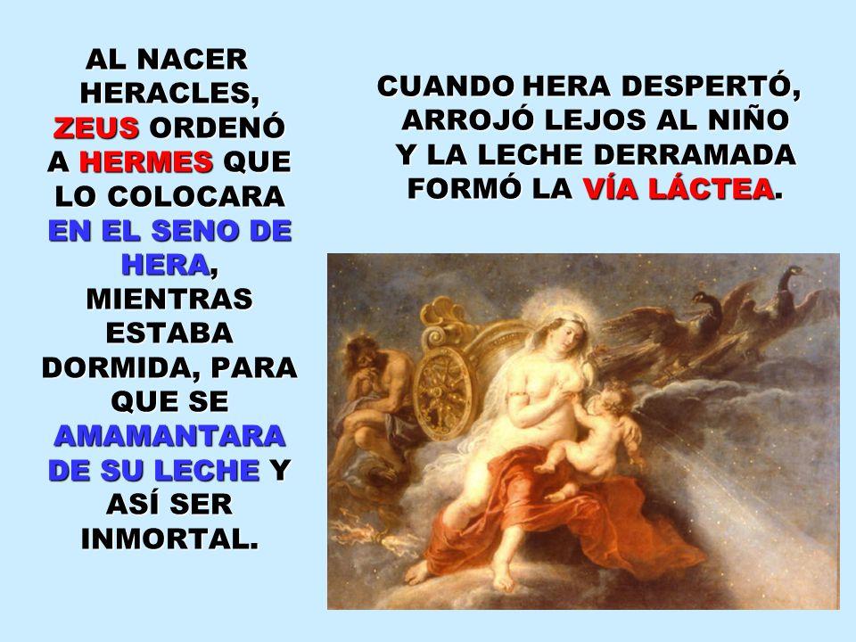 AL NACER HERACLES, ZEUS ORDENÓ A HERMES QUE LO COLOCARA EN EL SENO DE HERA, MIENTRAS ESTABA DORMIDA, PARA QUE SE AMAMANTARA DE SU LECHE Y ASÍ SER INMORTAL.