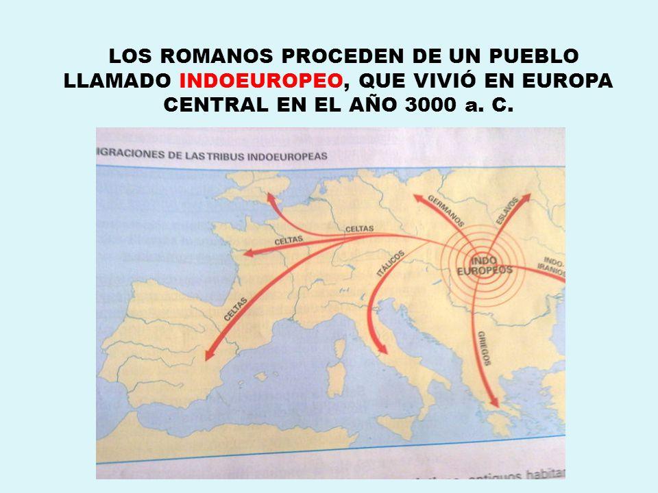 LOS ROMANOS PROCEDEN DE UN PUEBLO LLAMADO INDOEUROPEO, QUE VIVIÓ EN EUROPA CENTRAL EN EL AÑO 3000 a. C.