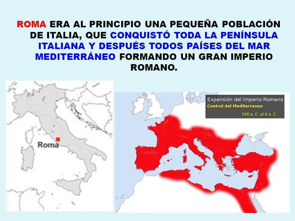 ROMA ERA AL PRINCIPIO UNA PEQUEÑA POBLACIÓN DE ITALIA, QUE CONQUISTÓ TODA LA PENÍNSULA ITALIANA Y DESPUÉS TODOS PAÍSES DEL MAR MEDITERRÁNEO FORMANDO UN GRAN IMPERIO ROMANO.