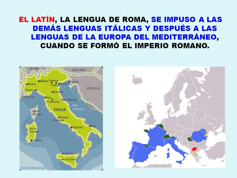 EL LATÍN, LA LENGUA DE ROMA, SE IMPUSO A LAS DEMÁS LENGUAS ITÁLICAS Y DESPUÉS A LAS LENGUAS DE LA EUROPA DEL MEDITERRÁNEO, CUANDO SE FORMÓ EL IMPERIO ROMANO.