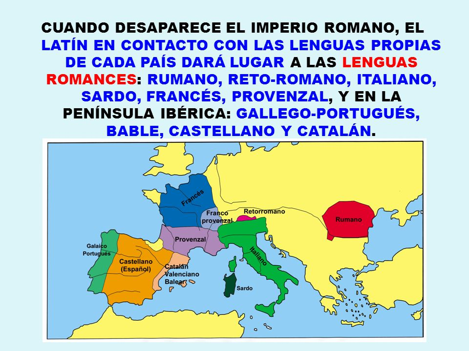 CUANDO DESAPARECE EL IMPERIO ROMANO, EL LATÍN EN CONTACTO CON LAS LENGUAS PROPIAS DE CADA PAÍS DARÁ LUGAR A LAS LENGUAS ROMANCES: RUMANO, RETO-ROMANO, ITALIANO, SARDO, FRANCÉS, PROVENZAL, Y EN LA PENÍNSULA IBÉRICA: GALLEGO-PORTUGUÉS, BABLE, CASTELLANO Y CATALÁN.