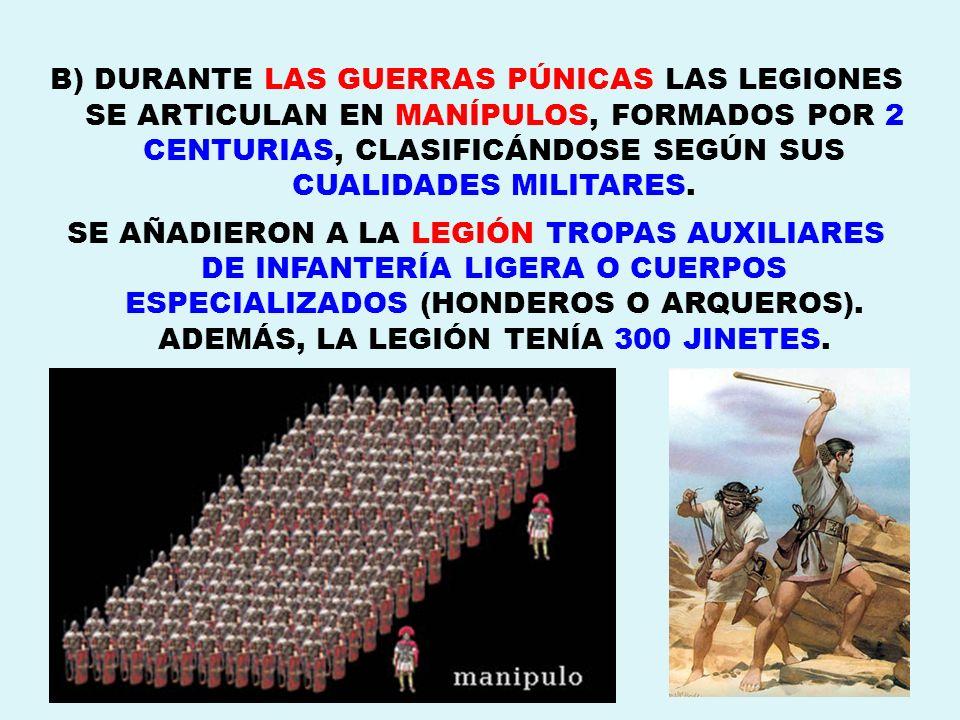 B) DURANTE LAS GUERRAS PÚNICAS LAS LEGIONES SE ARTICULAN EN MANÍPULOS, FORMADOS POR 2 CENTURIAS, CLASIFICÁNDOSE SEGÚN SUS CUALIDADES MILITARES.