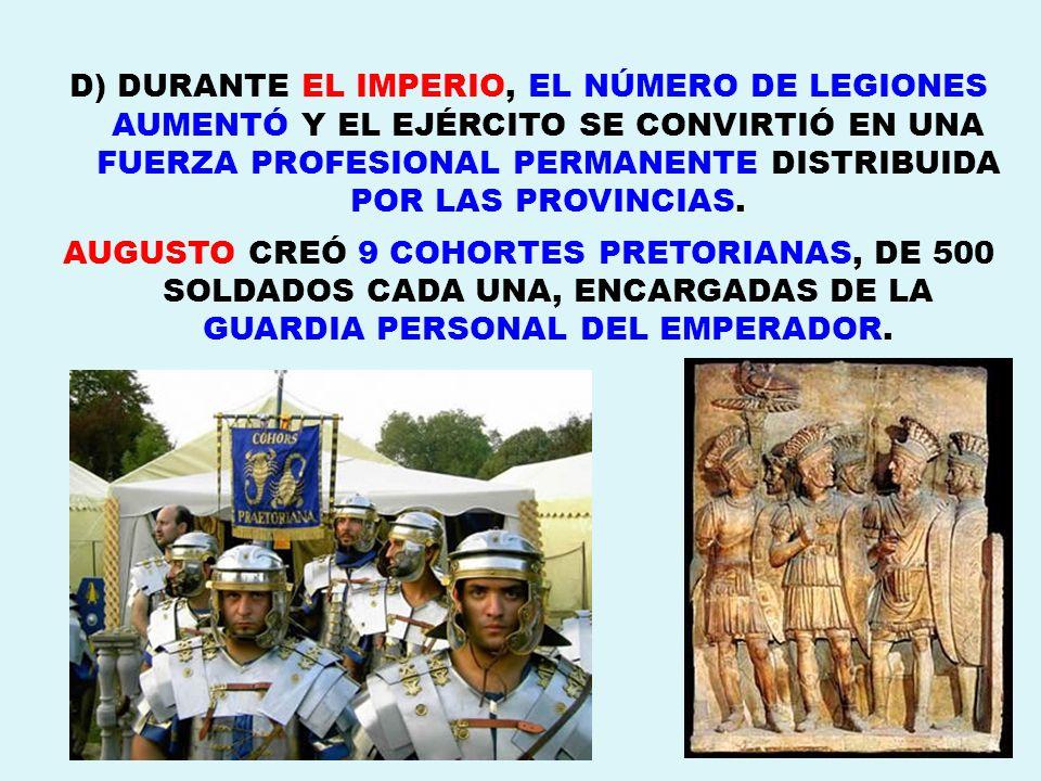 D) DURANTE EL IMPERIO, EL NÚMERO DE LEGIONES AUMENTÓ Y EL EJÉRCITO SE CONVIRTIÓ EN UNA FUERZA PROFESIONAL PERMANENTE DISTRIBUIDA POR LAS PROVINCIAS.