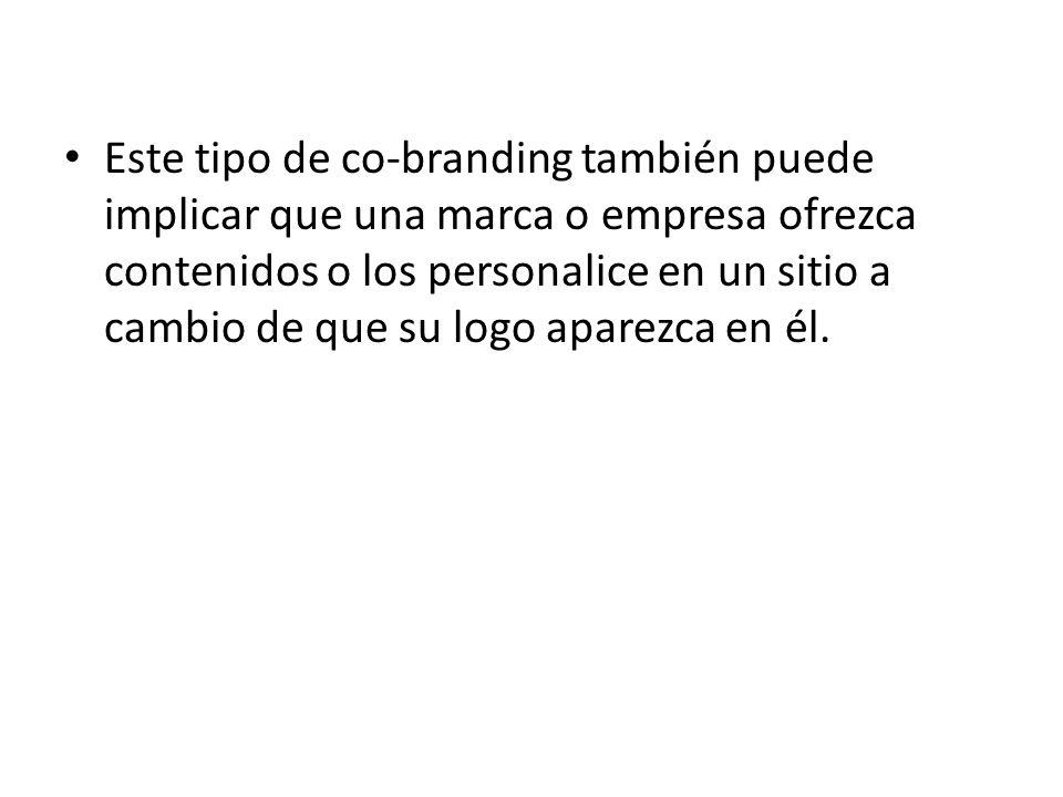 Este tipo de co-branding también puede implicar que una marca o empresa ofrezca contenidos o los personalice en un sitio a cambio de que su logo aparezca en él.