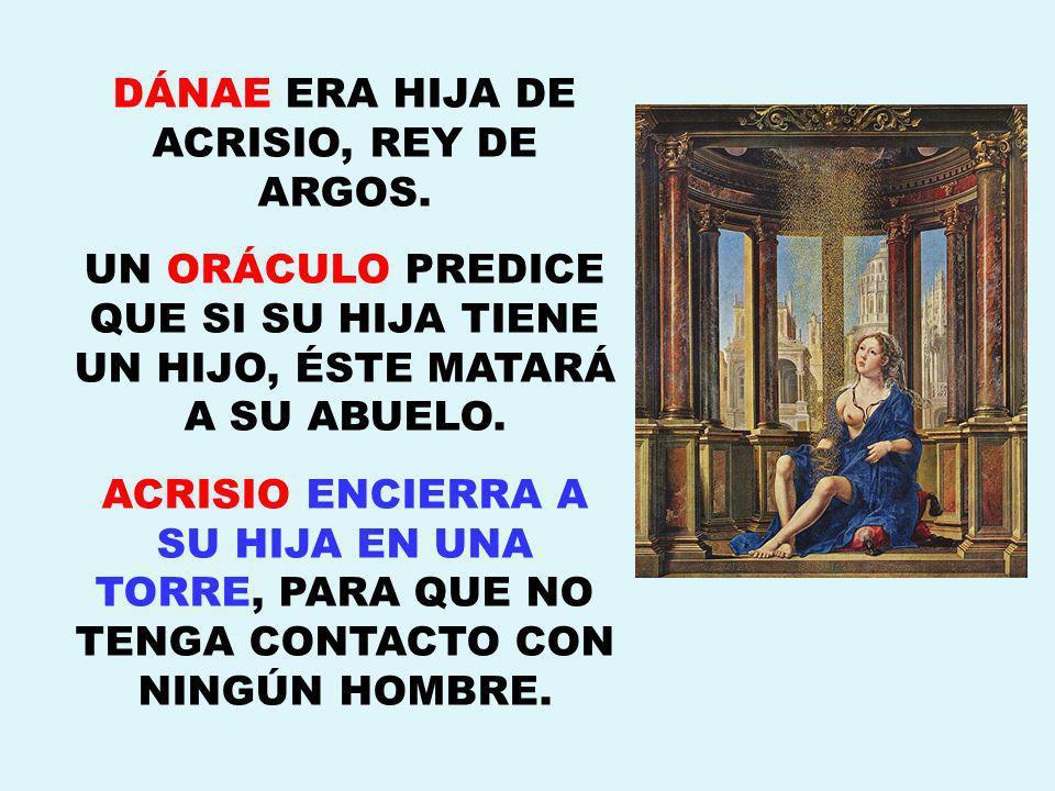 DÁNAE ERA HIJA DE ACRISIO, REY DE ARGOS.