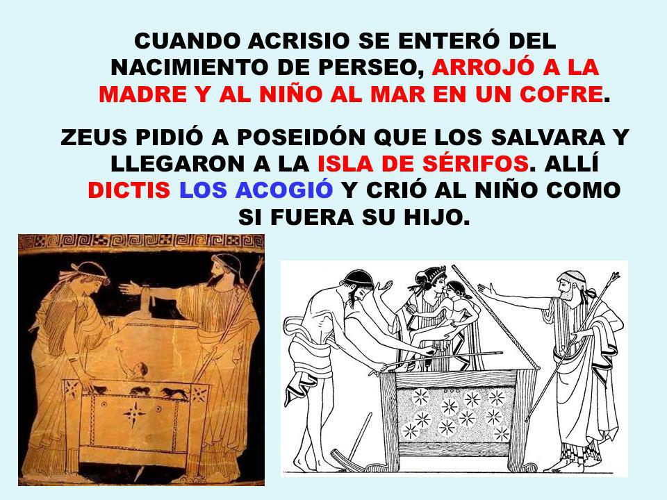 CUANDO ACRISIO SE ENTERÓ DEL NACIMIENTO DE PERSEO, ARROJÓ A LA MADRE Y AL NIÑO AL MAR EN UN COFRE.