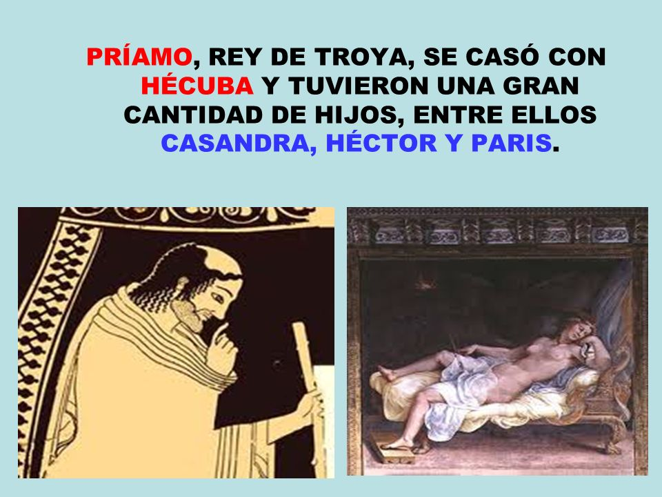 PRÍAMO, REY DE TROYA, SE CASÓ CON HÉCUBA Y TUVIERON UNA GRAN CANTIDAD DE HIJOS, ENTRE ELLOS CASANDRA, HÉCTOR Y PARIS.
